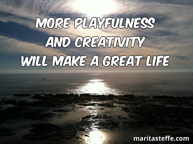 More Playfulness  And Creativity Will Make A Great Life