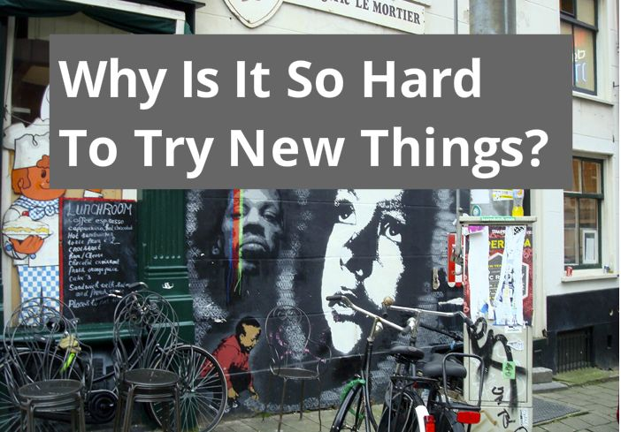 Why Is It So Hard To Try New Things?