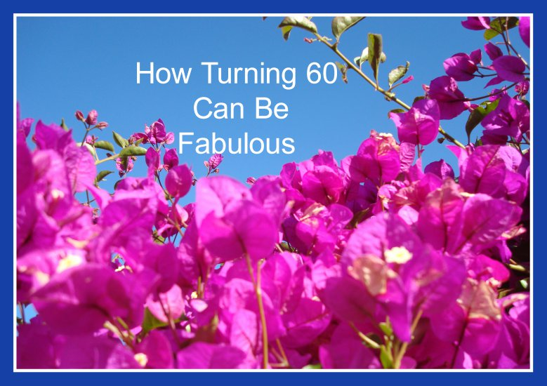 How Turning 60 Can Be Fabulous